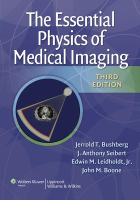 The Essential Physics of Medical Imaging By Bushberg, Jerrold T./ Boone, John/ Leidholdt, Edwin/ Seibert, J.